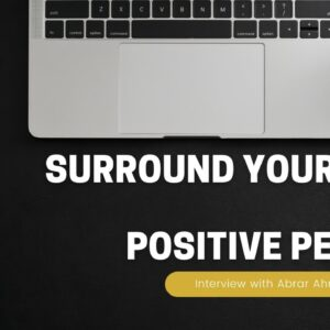 Surround Yourself with Positive People | Interview with Abrar Ahmed | Part 10 of 11