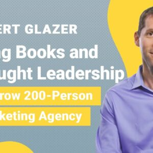 Robert Glazer Interview: Using Books & Thought Leadership To Grow My 200-Person Marketing Agency